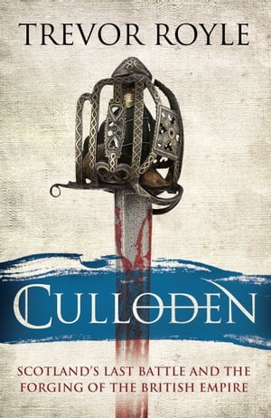 Culloden: Scotland's Last Battle and the Forging of the British Empire by Trevor Royle