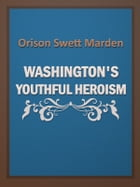 Washington's Youthful Heroism by Orison Swett Marden