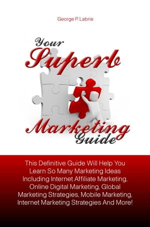 Your Superb Marketing Guide: This Definitive Guide Will Help You Learn So Many Marketing Ideas Including Internet Affiliate Marke by George P. Labrie