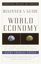 A Beginner's Guide to the World Economy: Eighty-one Basic Economic Concepts That Will Change the Way You See the World by Randy Charles Epping