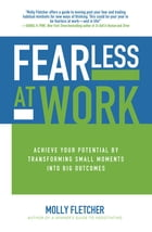 Fearless at Work: Achieve Your Potential by Transforming Small Moments into Big Outcomes Cover Image