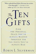The Ten Gifts: Find the Personal Peace You've Always Wanted Through the Ten Gifts You've Always Had by Robin Silverman