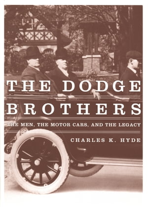 The Dodge Brothers The Men,  the Motor Cars,  and the Legacy