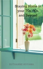 Staying Home In Your 70s, 80s, and beyond: A Practical Guide to Staying in Your Own Home as Long as Possible by Ruthanne Koyama