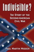 Indivisible?: The Story of the Second American Civil War by Paul Martin Midden