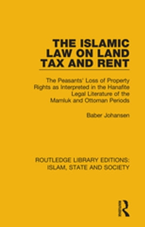 The Islamic Law on Land Tax and Rent The Peasants' Loss of Property Rights as Interpreted in the Hanafite Legal Literature of the Mamluk and Ottoman P
