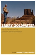 Barry Goldwater and the Remaking of the American Political Landscape by Elizabeth Tandy Shermer
