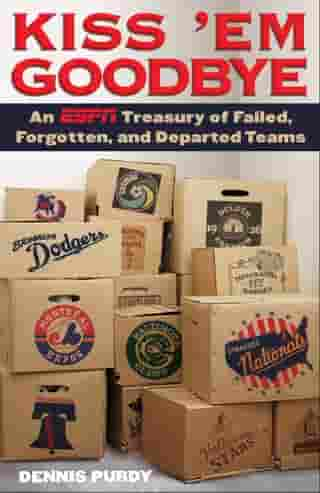 Kiss 'Em Goodbye: An ESPN Treasury of Failed, Forgotten, and Departed Teams by Dennis Purdy