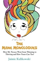 THE MANE MONOLOGUES: How My Tresses Went from Thinning to Thriving and How Yours Can, Too! by Jaimie Kulikowski