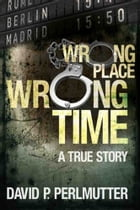 Wrong Place Wrong Time by David P Perlmutter