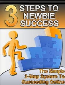 3 Steps to Newbie Success: The Simple 3-Step System to Succeeding Online