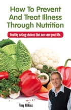 How to Prevent and Treat Illness Through Nutrition by Tony Milkins