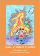 Kanga, My Dragon of Anger: A book about Anger by Doctor Harmony