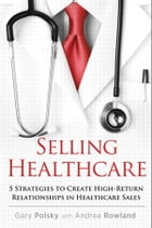 Selling Healthcare: 5 Strategies to Create High-Return Relationships in Healthcare Sales by Gary Polsky