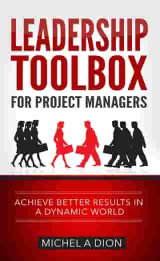 Leadership Toolbox for Project Managers: Achieve Better Results in a Dynamic World by Michel A Dion