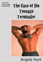 The Case of the Teenage Terminator by Angela Hunt