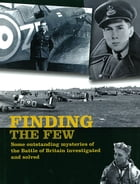 Finding the Few: Some Outstanding Mysteries of the Battle of Britain Investigated and Solved by Andy Saunders