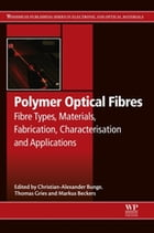 Polymer Optical Fibres: Fibre Types, Materials, Fabrication, Characterisation and Applications by Christian-Alexander Bunge