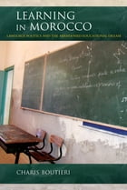 Learning in Morocco: Language Politics and the Abandoned Educational Dream by Charis Boutieri