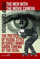 The Men with the Movie Camera: The Poetics of Visual Style in Soviet Avant-Garde Cinema of the 1920s by Philip Cavendish