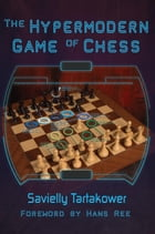 The Hypermodern Game of Chess by Savielly Tartakower