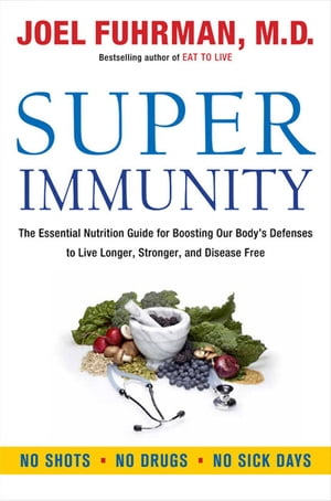 Super Immunity The Essential Nutrition Guide for Boosting Your Body's Defenses to Live Longer,  Stronger,  and Disease Free