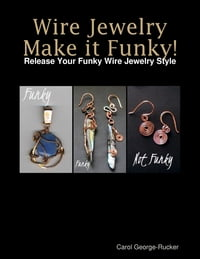 Wire Jewelry Make It Funky! - Release Your Funky Wire Jewelry Style