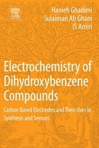 Electrochemistry of Dihydroxybenzene Compounds: Carbon Based Electrodes and Their Uses in Synthesis and Sensors by Hanieh Ghadimi