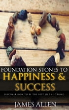 Foundation Stones to Happiness and Success: Classic Self Help Book for Motivation by James Allen