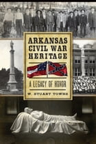 Arkansas Civil War Heritage: A Legacy of Honor by Dr. W. Stuart Towns