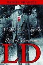 LD: Mayor Louis Taylor and the Rise of Vancouver by Daniel Francis