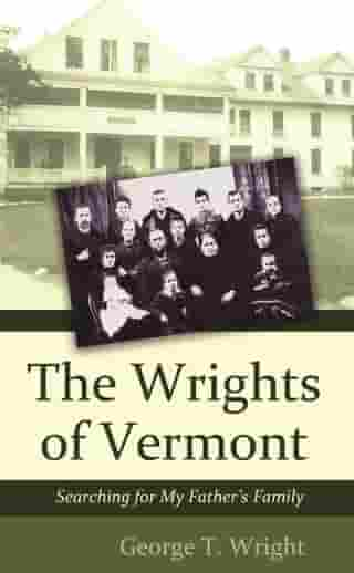 The Wrights of Vermont: Searching for My Father's Family by George T. Wright