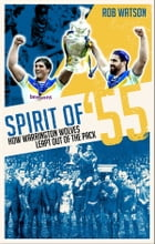 Spirit of '55: How Warrington Wolves Leapt Out of the Pack by Rob Watson