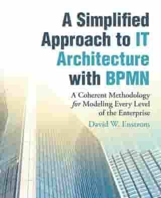 A Simplified Approach to It Architecture with Bpmn: A Coherent Methodology for Modeling Every Level of the Enterprise