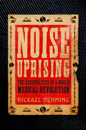 Noise Uprising The Audiopolitics of a World Musical Revolution