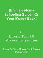 (Ultimate)Home Schooling Guide - Or Your Money Back! by Editorial Team Of MPowerUniversity.com