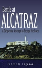 Battle at Alcatraz: A Desperate Attempt to Escape the Rock by Ernest B. Lageson