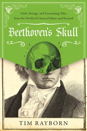 Beethoven's Skull Dark,  Strange,  and Fascinating Tales from the World of Classical Music and Beyond