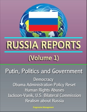 Russia Reports (Volume 1) - Putin, Politics and Government, Democracy, Obama Administration Policy Reset, Human Rights Abuses, Jackson-Vanik, U.S. Bilateral Commission, Realism about Russia by Progressive Management