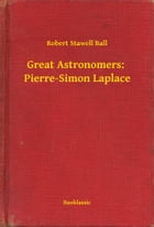 Great Astronomers: Pierre-Simon Laplace by Robert Stawell Ball