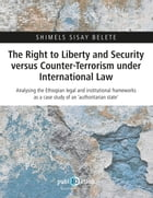 The Right to Liberty and Security versus Counter-Terrorism under International Law: Analysing the Ethiopian legal and institutional frameworks as a ca by Shimels Sisay Belete