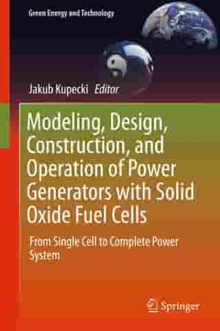 Modeling, Design, Construction, and Operation of Power Generators with Solid Oxide Fuel Cells: From Single Cell to Complete Power System