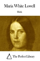 Works of Maria White Lowell by Maria White Lowell