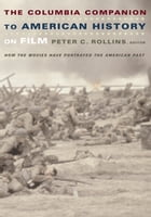 The Columbia Companion to American History on Film: How the Movies Have Portrayed the American Past by Peter C. Rollins