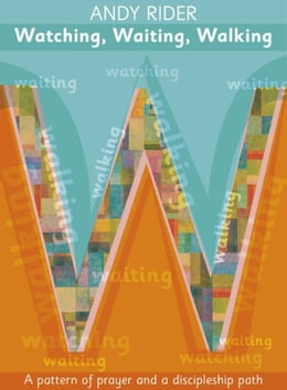 Book Watching, Waiting, Walking: A prayer pattern and a discipleship path by Andy Rider