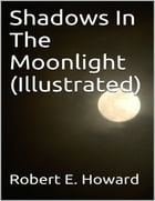 Shadows In The Moonlight (Illustrated) by Robert E. Howard