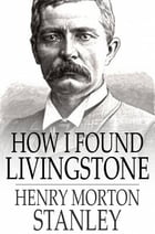 How I Found Livingstone: Travels, Adventures and Discoveries in Central Africa, Including Four Months Residence with Dr. Livi by Henry Morton Stanley