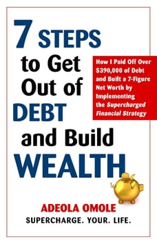 7 Steps to Get Out of Debt and Build Wealth: How I Paid Off Over $390,000 of Debt and Built a 7…
