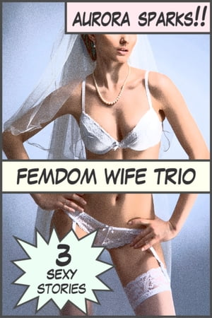 Femdom Wife Trio: Three Sexy Stories by Aurora Sparks