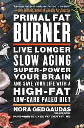 Primal Fat Burner: Live Longer, Slow Aging, Super-Power Your Brain, and Save Your Life with a High-Fat, Low-Carb Paleo Diet by Nora Gedgaudas, CNS, NTP, BCHN